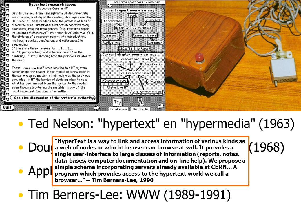 Hypertext Tekst met (actieve) referenties Doorbreekt lineariteit van teksten Vannevar Bush: memex (1945) Ted Nelson: hypertext en hypermedia (1963) Douglas Engelbart: Mother of all demos (1968) Apple Computer: HyperCard (1987) Tim Berners-Lee: WWW (1989-1991) By now the word hypertext has become generally accepted for branching and responding text, but the corresponding word hypermedia , meaning complexes of branching and responding graphics, movies and sound – as well as text – is much less used.