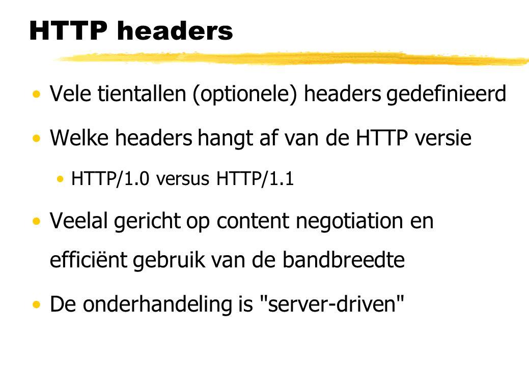 HTTP headers Vele tientallen (optionele) headers gedefinieerd Welke headers hangt af van de HTTP versie HTTP/1.0 versus HTTP/1.1 Veelal gericht op content negotiation en efficiënt gebruik van de bandbreedte De onderhandeling is server-driven
