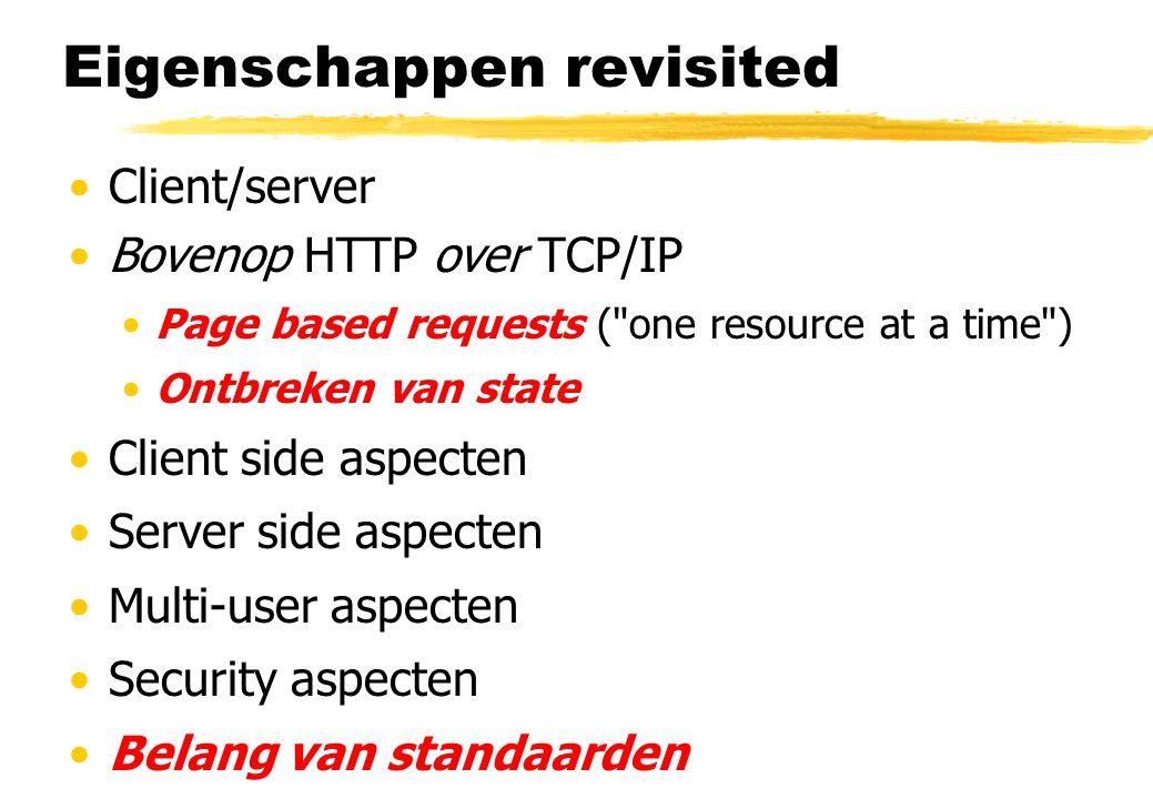 Eigenschappen revisited Client/server Bovenop HTTP over TCP/IP Page based requests ( one resource at a time ) Ontbreken van state Client side aspecten Server side aspecten Multi-user aspecten Security aspecten Belang van standaarden