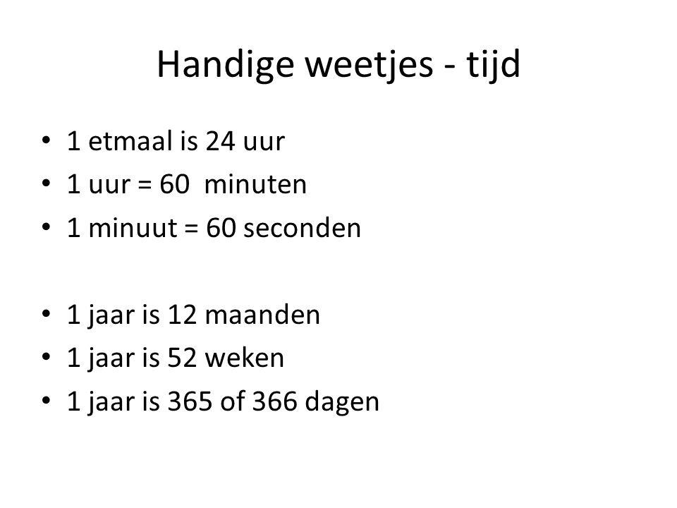 Handige weetjes - tijd 1 etmaal is 24 uur 1 uur = 60 minuten 1 minuut = 60 seconden 1 jaar is 12 maanden 1 jaar is 52 weken 1 jaar is 365 of 366 dagen