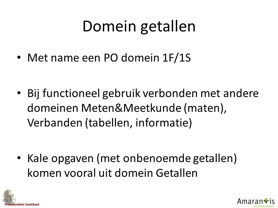 Domein getallen Met name een PO domein 1F/1S Bij functioneel gebruik verbonden met andere domeinen Meten&Meetkunde (maten), Verbanden (tabellen, infor
