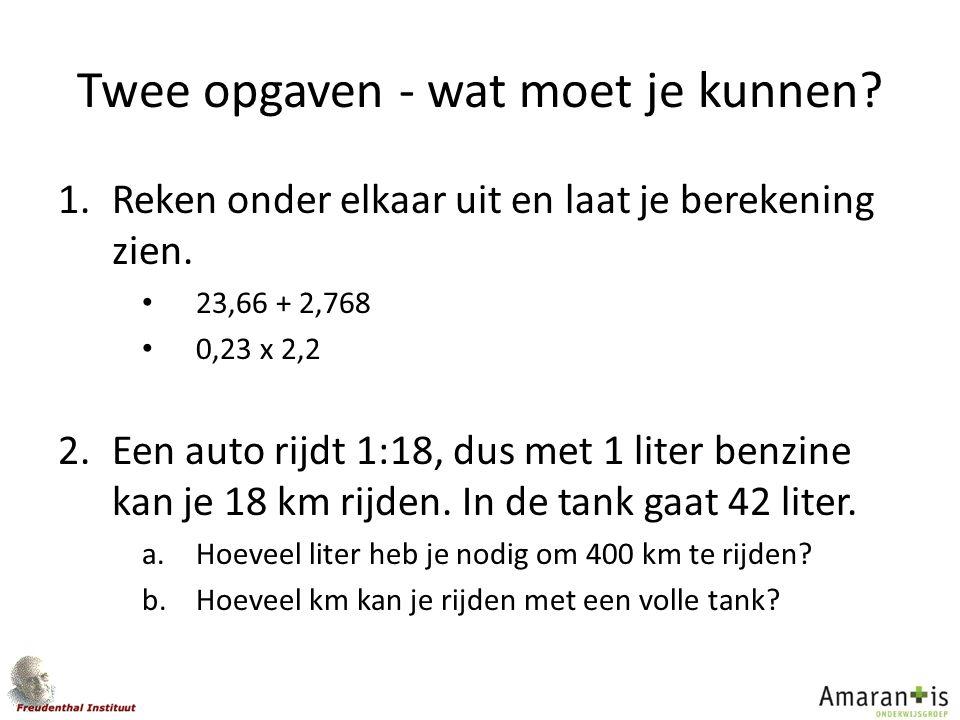 Twee opgaven - wat moet je kunnen? 1.Reken onder elkaar uit en laat je berekening zien. 23,66 + 2,768 0,23 x 2,2 2.Een auto rijdt 1:18, dus met 1 lite