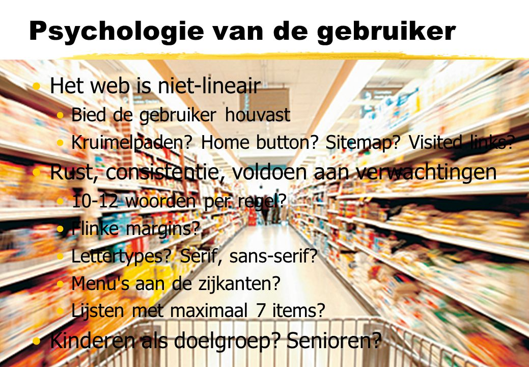 Psychologie van de gebruiker Het web is niet-lineair Bied de gebruiker houvast Kruimelpaden? Home button? Sitemap? Visited links? Rust, consistentie,