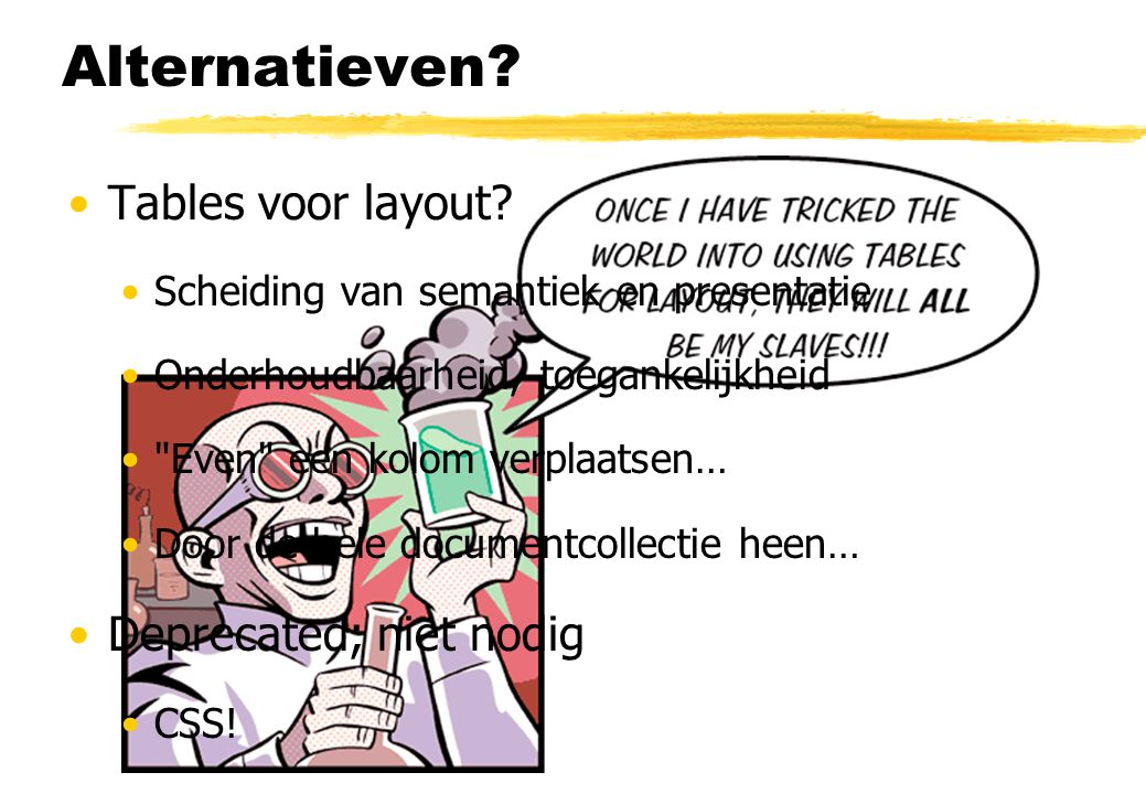 Alternatieven? Tables voor layout? Scheiding van semantiek en presentatie Onderhoudbaarheid, toegankelijkheid
