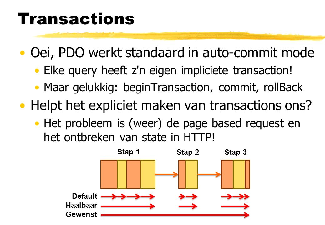 Transactions Oei, PDO werkt standaard in auto-commit mode Elke query heeft z'n eigen impliciete transaction! Maar gelukkig: beginTransaction, commit,