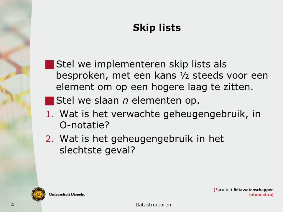 4 Skip lists  Stel we implementeren skip lists als besproken, met een kans ½ steeds voor een element om op een hogere laag te zitten.  Stel we slaan