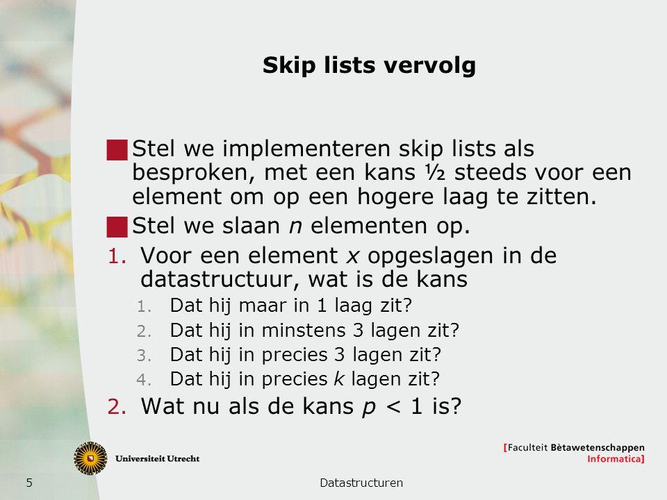 5 Skip lists vervolg  Stel we implementeren skip lists als besproken, met een kans ½ steeds voor een element om op een hogere laag te zitten.  Stel