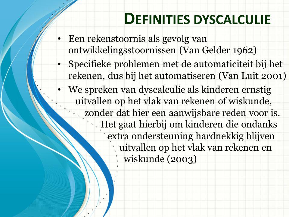 D EFINITIES DYSCALCULIE Een rekenstoornis als gevolg van ontwikkelingsstoornissen (Van Gelder 1962) Specifieke problemen met de automaticiteit bij het