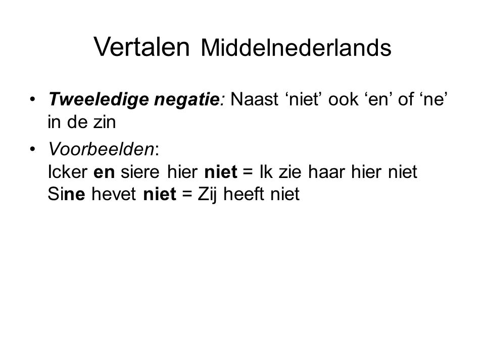 Vertalen Middelnederlands Tweeledige negatie: Naast 'niet' ook 'en' of 'ne' in de zin Voorbeelden: Icker en siere hier niet = Ik zie haar hier niet Sine hevet niet = Zij heeft niet