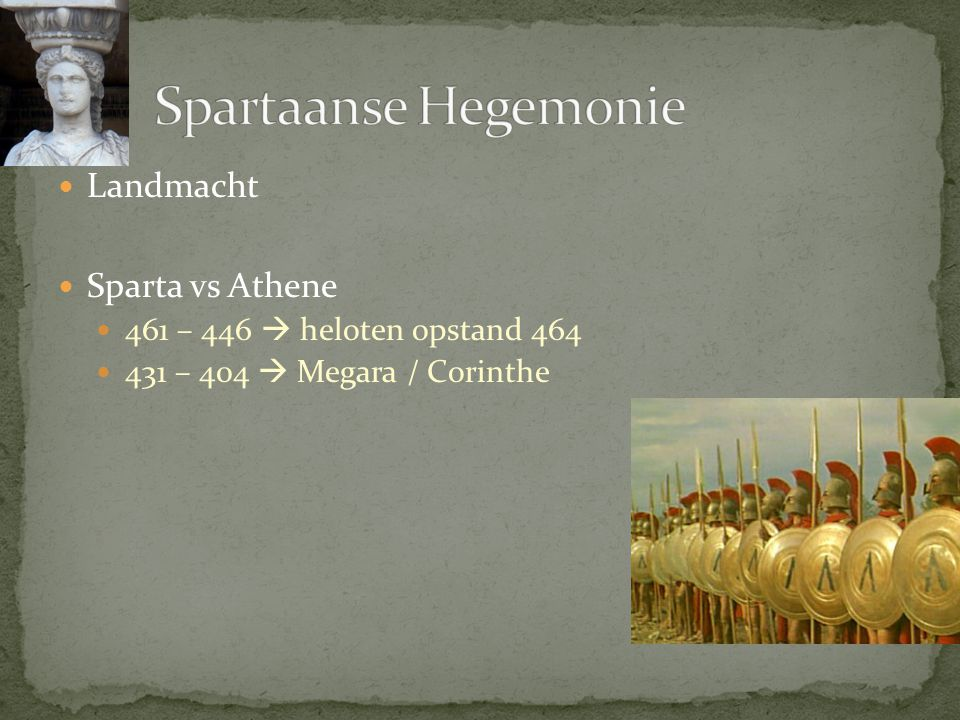 Landmacht Sparta vs Athene 461 – 446  heloten opstand 464 431 – 404  Megara / Corinthe