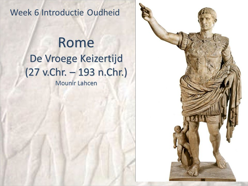Rome De Vroege Keizertijd (27 v.Chr. – 193 n.Chr.) Mounir Lahcen Week 6 Introductie Oudheid