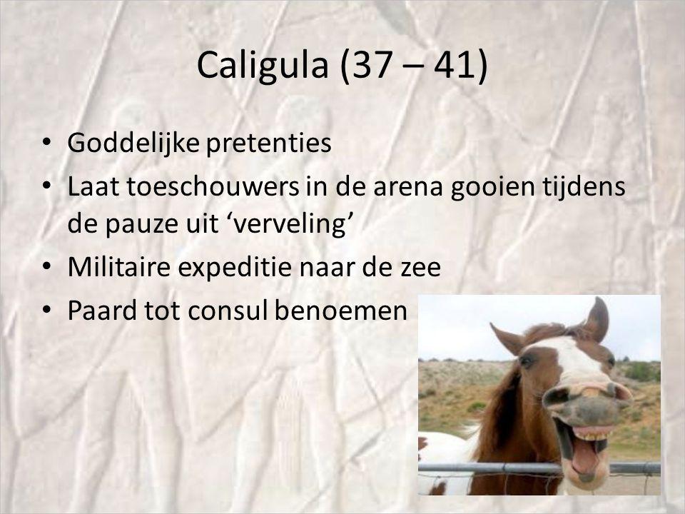 Caligula (37 – 41) Goddelijke pretenties Laat toeschouwers in de arena gooien tijdens de pauze uit 'verveling' Militaire expeditie naar de zee Paard tot consul benoemen