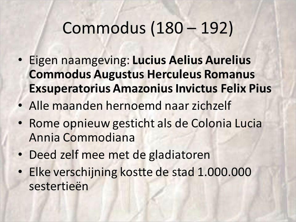 Commodus (180 – 192) Eigen naamgeving: Lucius Aelius Aurelius Commodus Augustus Herculeus Romanus Exsuperatorius Amazonius Invictus Felix Pius Alle maanden hernoemd naar zichzelf Rome opnieuw gesticht als de Colonia Lucia Annia Commodiana Deed zelf mee met de gladiatoren Elke verschijning kostte de stad 1.000.000 sestertieën