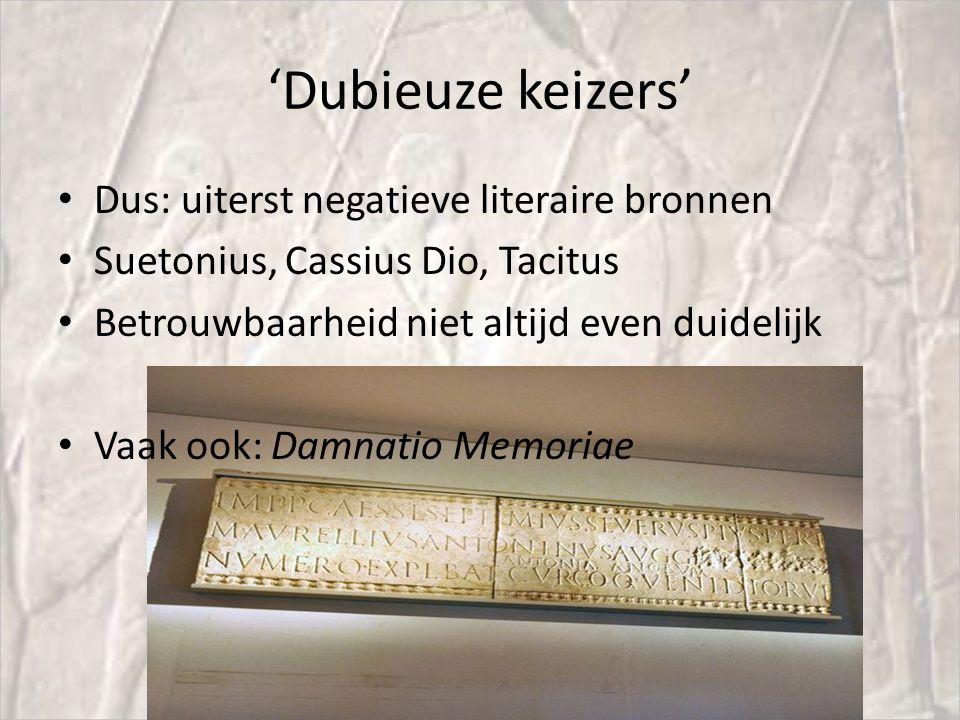 'Dubieuze keizers' Dus: uiterst negatieve literaire bronnen Suetonius, Cassius Dio, Tacitus Betrouwbaarheid niet altijd even duidelijk Vaak ook: Damnatio Memoriae