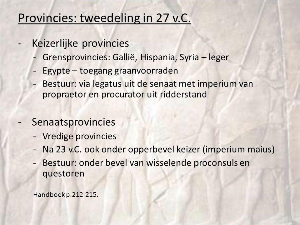 Provincies: tweedeling in 27 v.C. - Keizerlijke provincies -Grensprovincies: Gallië, Hispania, Syria – leger -Egypte – toegang graanvoorraden -Bestuur