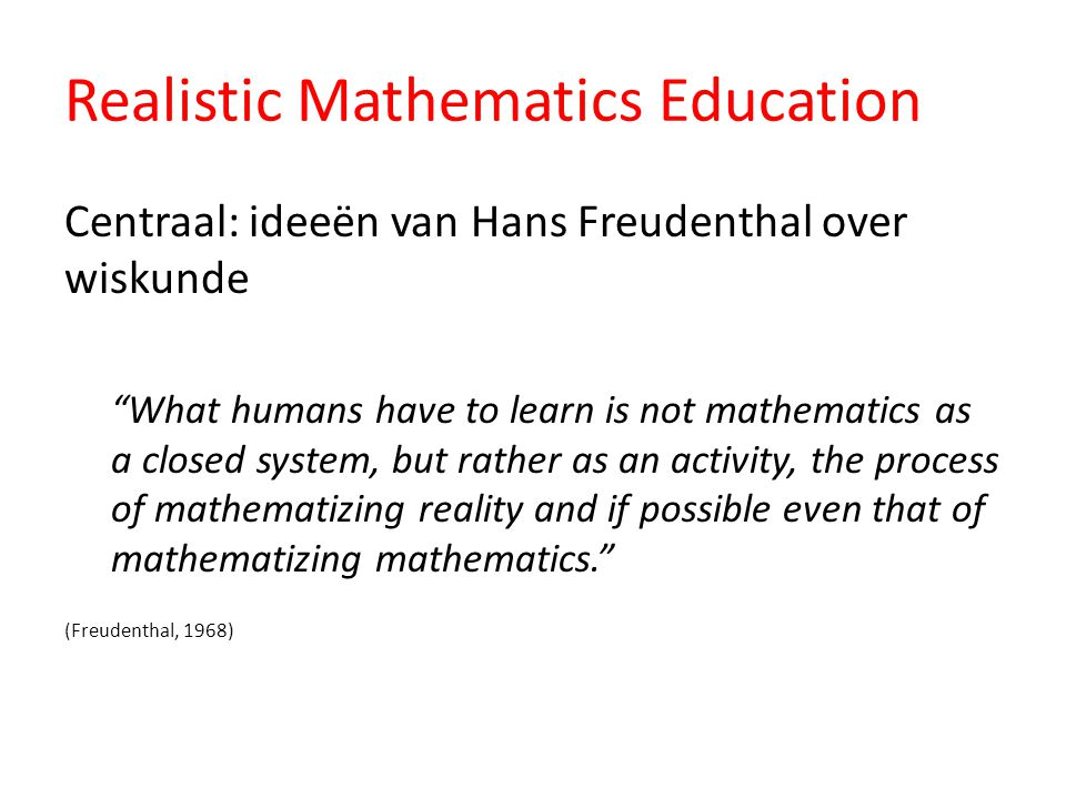 "Realistic Mathematics Education Centraal: ideeën van Hans Freudenthal over wiskunde ""What humans have to learn is not mathematics as a closed system,"