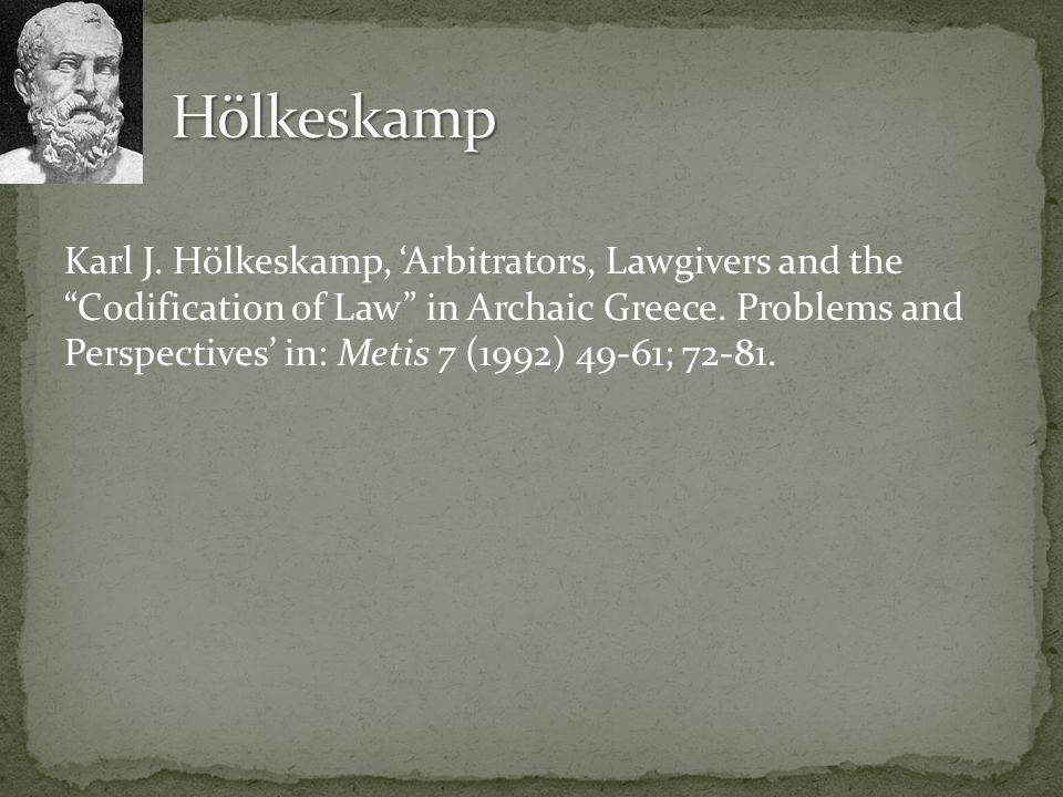 "Karl J. Hölkeskamp, 'Arbitrators, Lawgivers and the ""Codification of Law"" in Archaic Greece. Problems and Perspectives' in: Metis 7 (1992) 49-61; 72-8"