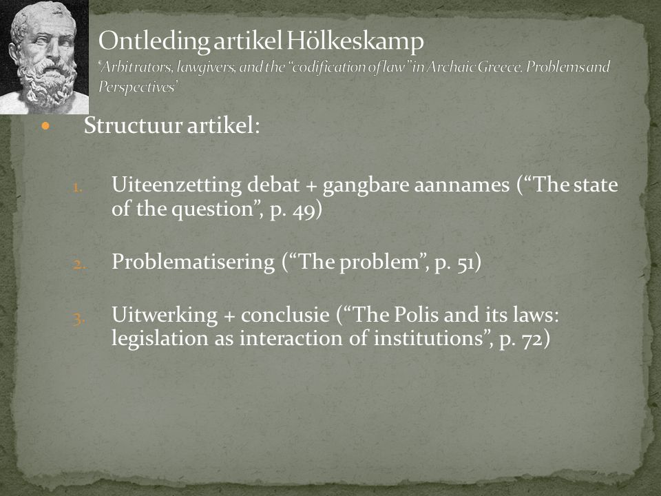 "Structuur artikel: 1. Uiteenzetting debat + gangbare aannames (""The state of the question"", p. 49) 2. Problematisering (""The problem"", p. 51) 3. Uitwe"