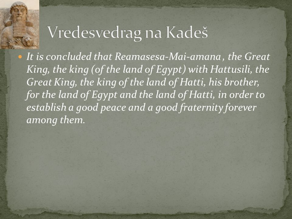 It is concluded that Reamasesa-Mai-amana, the Great King, the king (of the land of Egypt) with Hattusili, the Great King, the king of the land of Hatti, his brother, for the land of Egypt and the land of Hatti, in order to establish a good peace and a good fraternity forever among them.