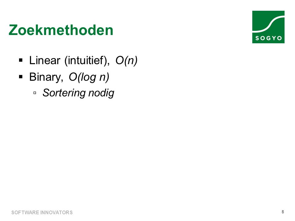  Linear (intuitief), O(n)  Binary, O(log n) ▫Sortering nodig Zoekmethoden 8 SOFTWARE INNOVATORS