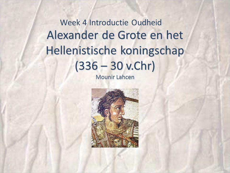 Alexander de Grote en het Hellenistische koningschap (336 – 30 v.Chr) Mounir Lahcen Week 4 Introductie Oudheid