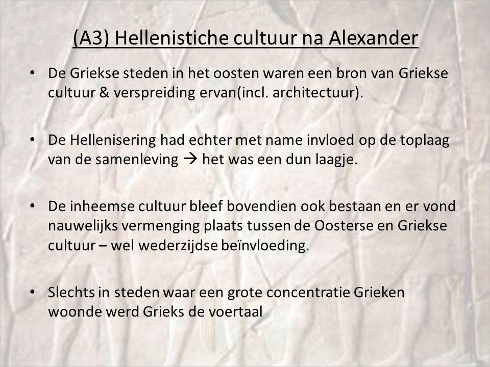 (A3) Hellenistiche cultuur na Alexander De Griekse steden in het oosten waren een bron van Griekse cultuur & verspreiding ervan(incl.