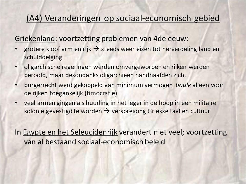 (A4) Veranderingen op sociaal-economisch gebied Griekenland: voortzetting problemen van 4de eeuw: grotere kloof arm en rijk  steeds weer eisen tot herverdeling land en schulddelging oligarchische regeringen werden omvergeworpen en rijken werden beroofd, maar desondanks oligarchieën handhaafden zich.
