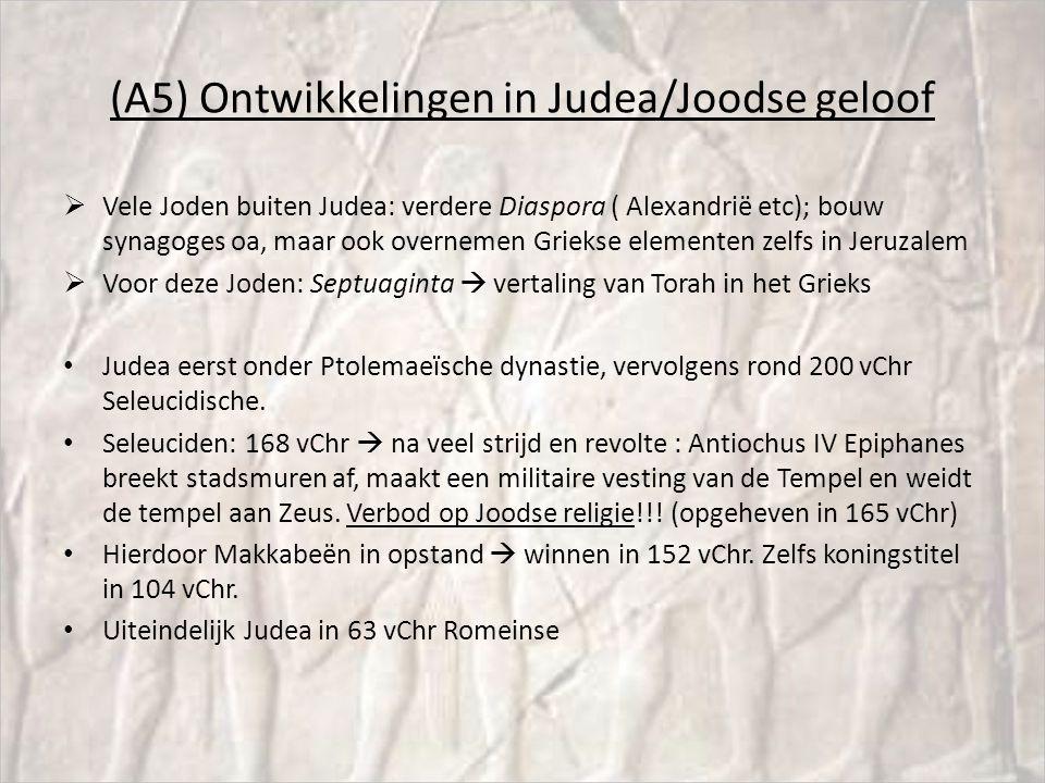 (A5) Ontwikkelingen in Judea/Joodse geloof  Vele Joden buiten Judea: verdere Diaspora ( Alexandrië etc); bouw synagoges oa, maar ook overnemen Griekse elementen zelfs in Jeruzalem  Voor deze Joden: Septuaginta  vertaling van Torah in het Grieks Judea eerst onder Ptolemaeïsche dynastie, vervolgens rond 200 vChr Seleucidische.