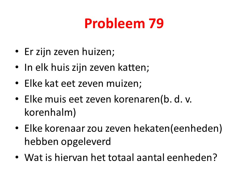 Probleem 79 Er zijn zeven huizen; In elk huis zijn zeven katten; Elke kat eet zeven muizen; Elke muis eet zeven korenaren(b. d. v. korenhalm) Elke kor