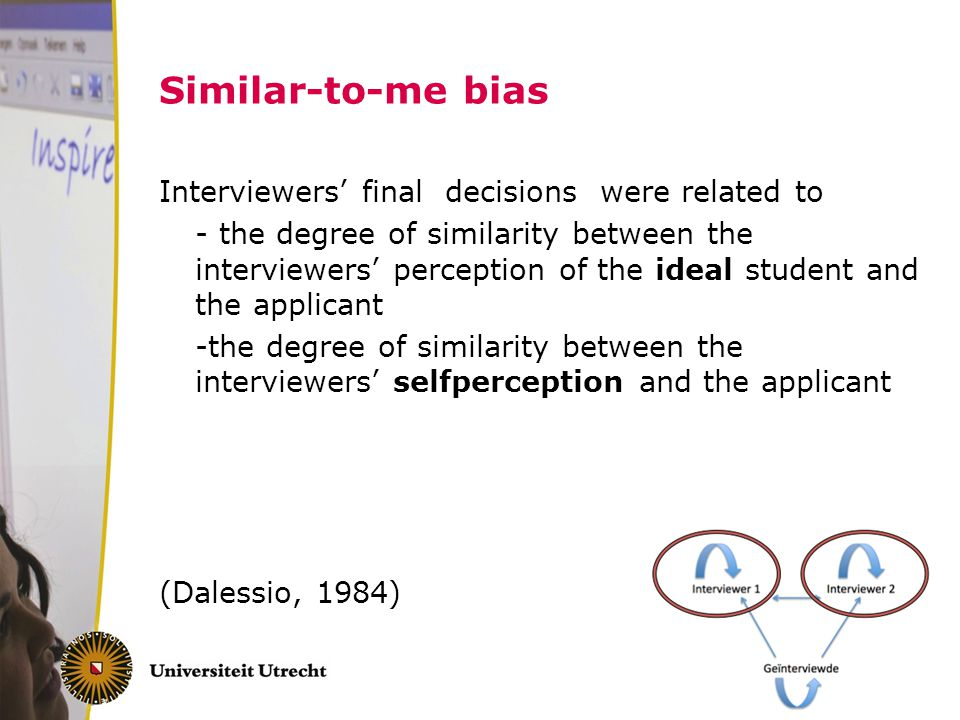 Similar-to-me bias Interviewers' final decisions were related to - the degree of similarity between the interviewers' perception of the ideal student and the applicant -the degree of similarity between the interviewers' selfperception and the applicant (Dalessio, 1984)