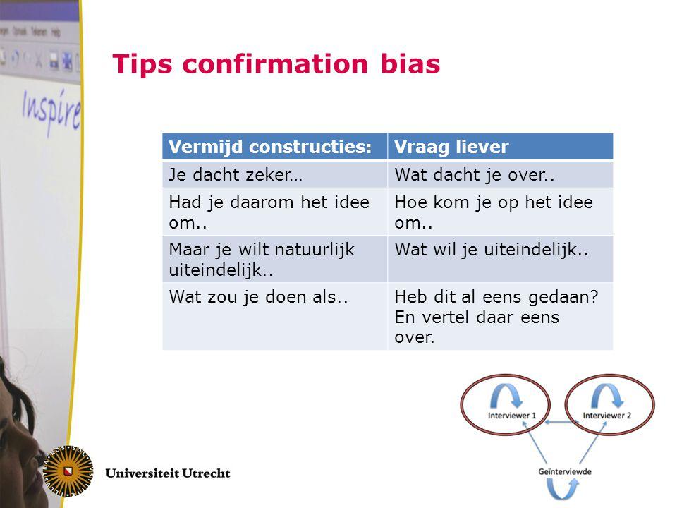 Tips confirmation bias Vermijd constructies:Vraag liever Je dacht zeker…Wat dacht je over.. Had je daarom het idee om.. Hoe kom je op het idee om.. Ma