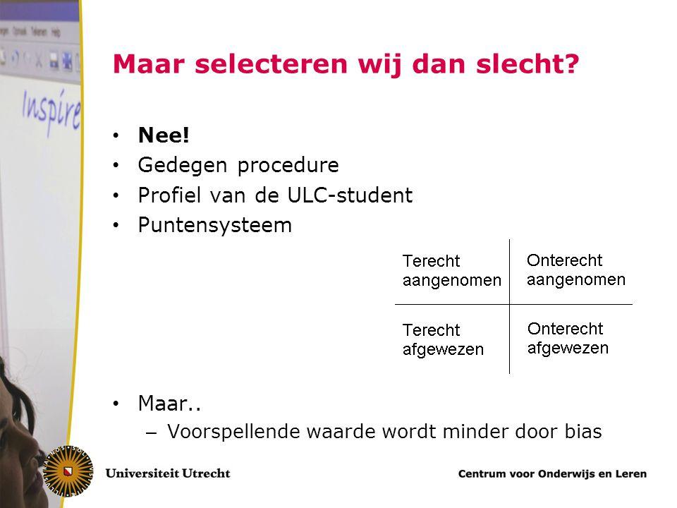 Maar selecteren wij dan slecht? Nee! Gedegen procedure Profiel van de ULC-student Puntensysteem Maar.. – Voorspellende waarde wordt minder door bias