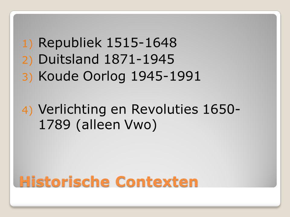 Historische Contexten 1) Republiek 1515-1648 2) Duitsland 1871-1945 3) Koude Oorlog 1945-1991 4) Verlichting en Revoluties 1650- 1789 (alleen Vwo)