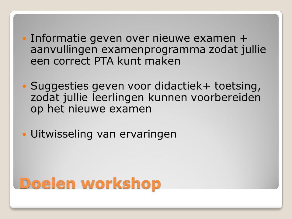 Doelen workshop Informatie geven over nieuwe examen + aanvullingen examenprogramma zodat jullie een correct PTA kunt maken Suggesties geven voor didac