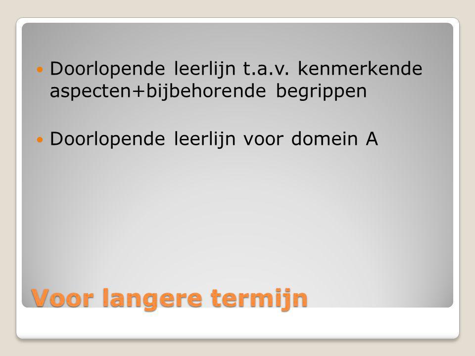 Voor langere termijn Doorlopende leerlijn t.a.v. kenmerkende aspecten+bijbehorende begrippen Doorlopende leerlijn voor domein A