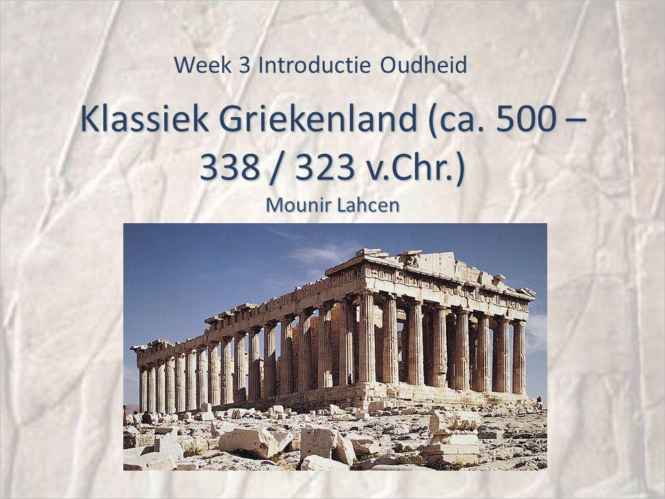 Klassiek Griekenland (ca. 500 – 338 / 323 v.Chr.) Mounir Lahcen Week 3 Introductie Oudheid