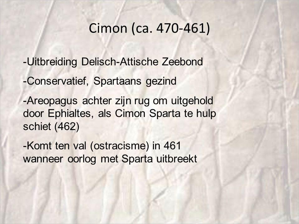 Cimon (ca. 470-461) -Uitbreiding Delisch-Attische Zeebond -Conservatief, Spartaans gezind -Areopagus achter zijn rug om uitgehold door Ephialtes, als