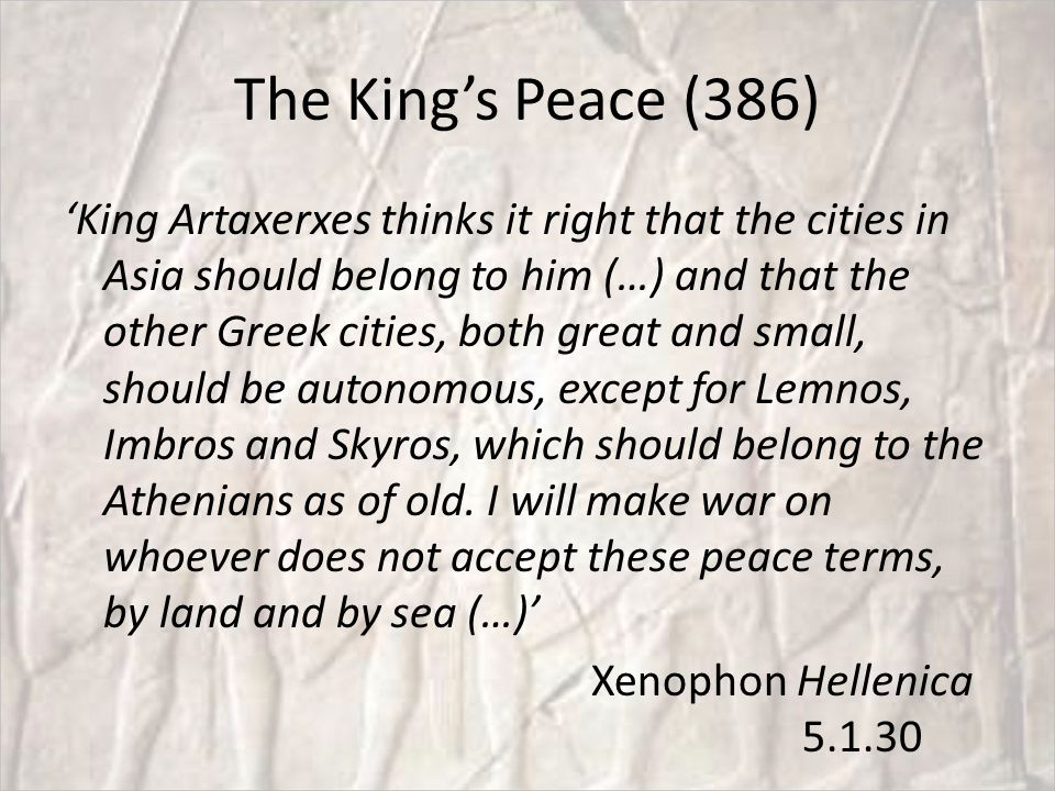 The King's Peace (386) 'King Artaxerxes thinks it right that the cities in Asia should belong to him (…) and that the other Greek cities, both great and small, should be autonomous, except for Lemnos, Imbros and Skyros, which should belong to the Athenians as of old.