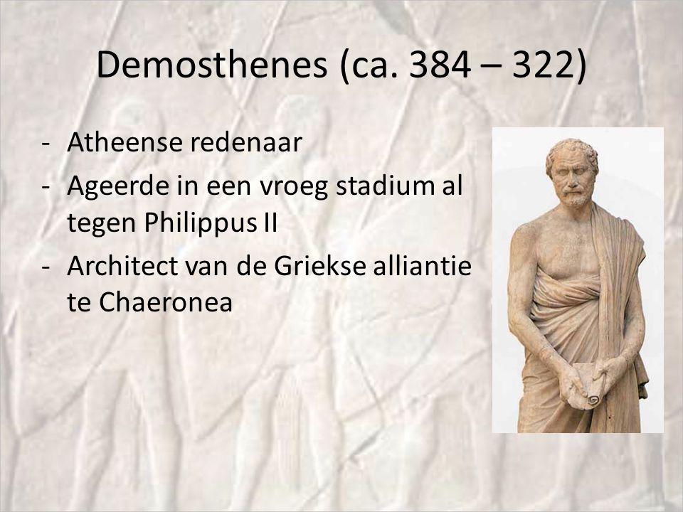 Demosthenes (ca. 384 – 322) -Atheense redenaar -Ageerde in een vroeg stadium al tegen Philippus II -Architect van de Griekse alliantie te Chaeronea