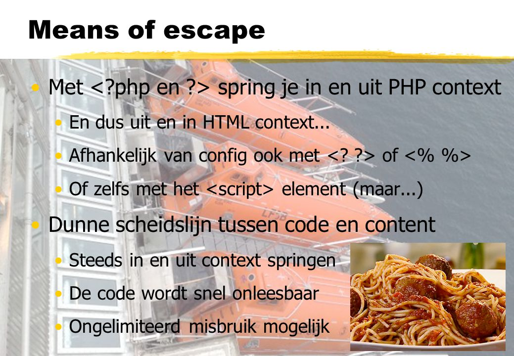 Means of escape Met spring je in en uit PHP context En dus uit en in HTML context...