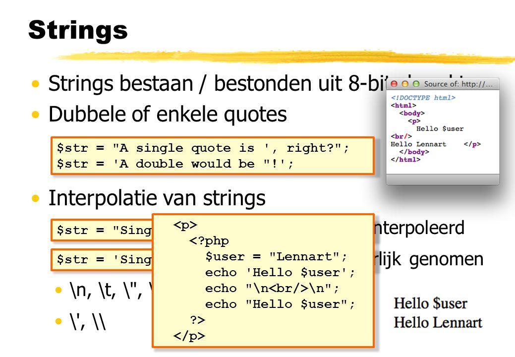 Strings Strings bestaan / bestonden uit 8-bits karakters Dubbele of enkele quotes Interpolatie van strings Strings in dubbele quotes worden geïnterpoleerd Strings in enkele quotes worden letterlijk genomen \n, \t, \ , \$, \\ \ , \\ $str = A single quote is , right ; $str = A double would be ! ; $str = Single ( ) and double (\ ). ; $str = Single (\ ) and double ( ). ; < php $user = Lennart ; echo Hello $user ; echo \n \n ; echo Hello $user ; >