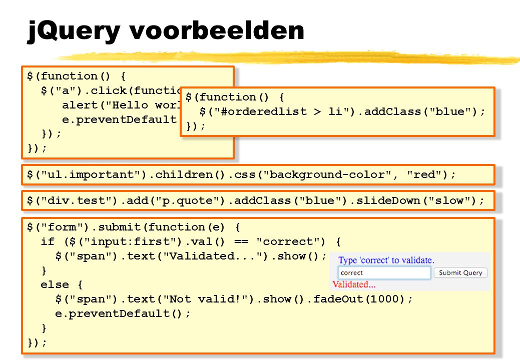 jQuery voorbeelden $(function() { $( a ).click(function(e){ alert( Hello world ); e.preventDefault(); }); $( div.test ).add( p.quote ).addClass( blue ).slideDown( slow ); $(function() { $( #orderedlist > li ).addClass( blue ); }); $( ul.important ).children().css( background-color , red ); $( form ).submit(function(e) { if ($( input:first ).val() == correct ) { $( span ).text( Validated... ).show(); } else { $( span ).text( Not valid! ).show().fadeOut(1000); e.preventDefault(); } });