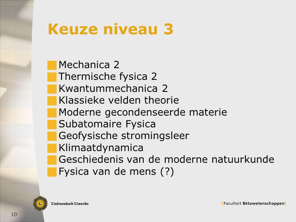 10 Keuze niveau 3  Mechanica 2  Thermische fysica 2  Kwantummechanica 2  Klassieke velden theorie  Moderne gecondenseerde materie  Subatomaire Fysica  Geofysische stromingsleer  Klimaatdynamica  Geschiedenis van de moderne natuurkunde  Fysica van de mens ( )