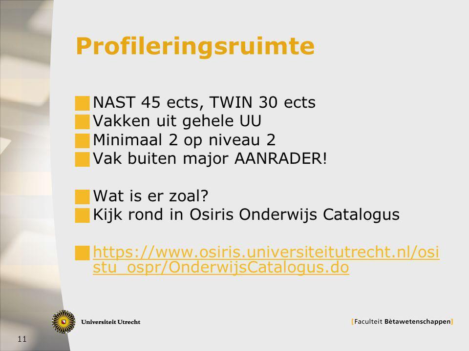 11 Profileringsruimte  NAST 45 ects, TWIN 30 ects  Vakken uit gehele UU  Minimaal 2 op niveau 2  Vak buiten major AANRADER.