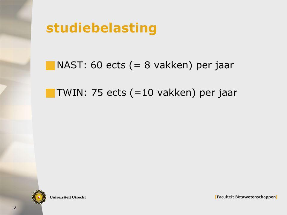 2 studiebelasting  NAST: 60 ects (= 8 vakken) per jaar  TWIN: 75 ects (=10 vakken) per jaar