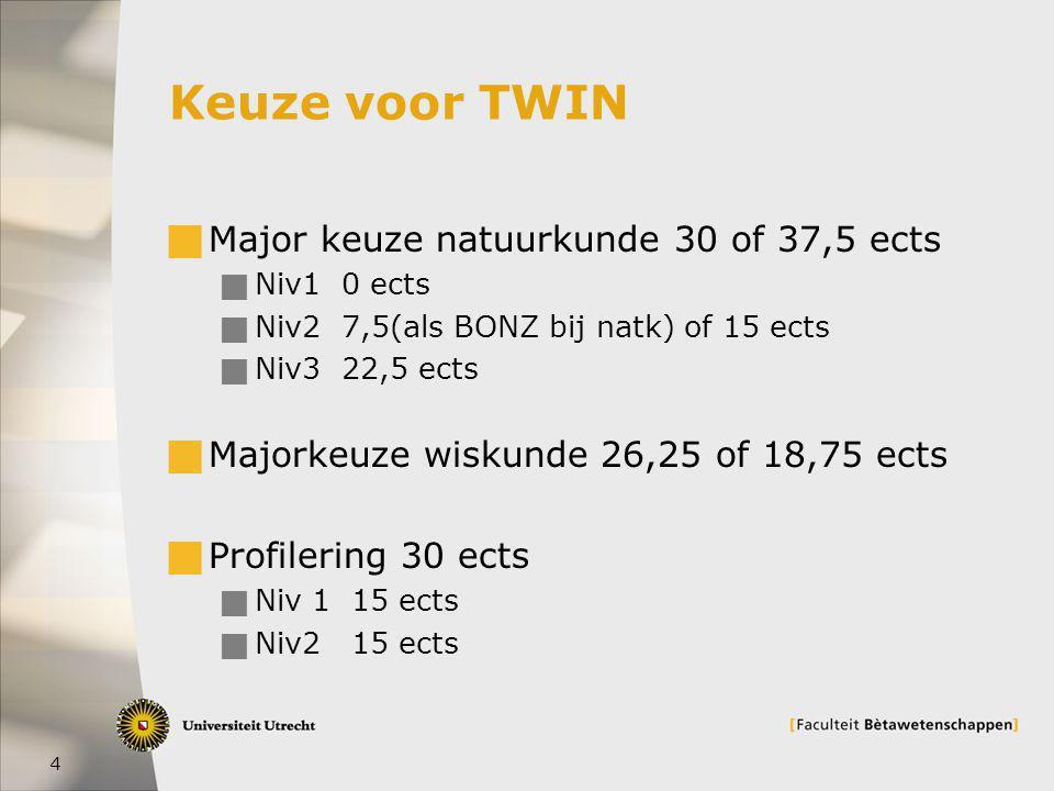 4 Keuze voor TWIN  Major keuze natuurkunde 30 of 37,5 ects  Niv1 0 ects  Niv2 7,5(als BONZ bij natk) of 15 ects  Niv3 22,5 ects  Majorkeuze wiskunde 26,25 of 18,75 ects  Profilering 30 ects  Niv 1 15 ects  Niv2 15 ects