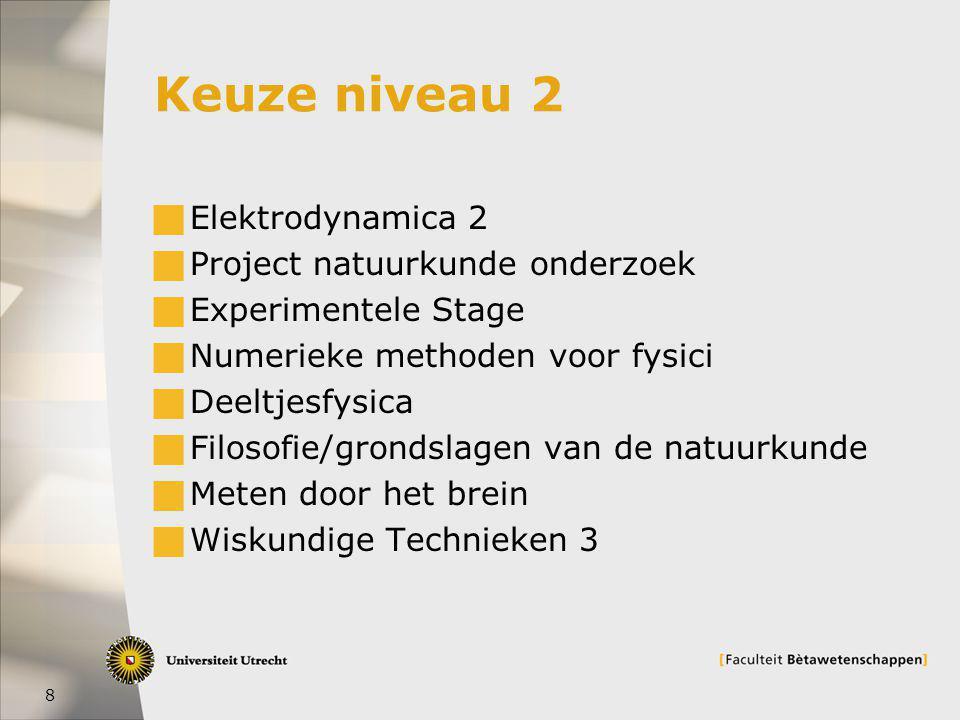 8 Keuze niveau 2  Elektrodynamica 2  Project natuurkunde onderzoek  Experimentele Stage  Numerieke methoden voor fysici  Deeltjesfysica  Filosofie/grondslagen van de natuurkunde  Meten door het brein  Wiskundige Technieken 3