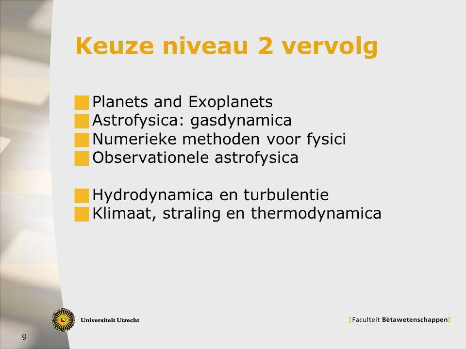 9 Keuze niveau 2 vervolg  Planets and Exoplanets  Astrofysica: gasdynamica  Numerieke methoden voor fysici  Observationele astrofysica  Hydrodynamica en turbulentie  Klimaat, straling en thermodynamica