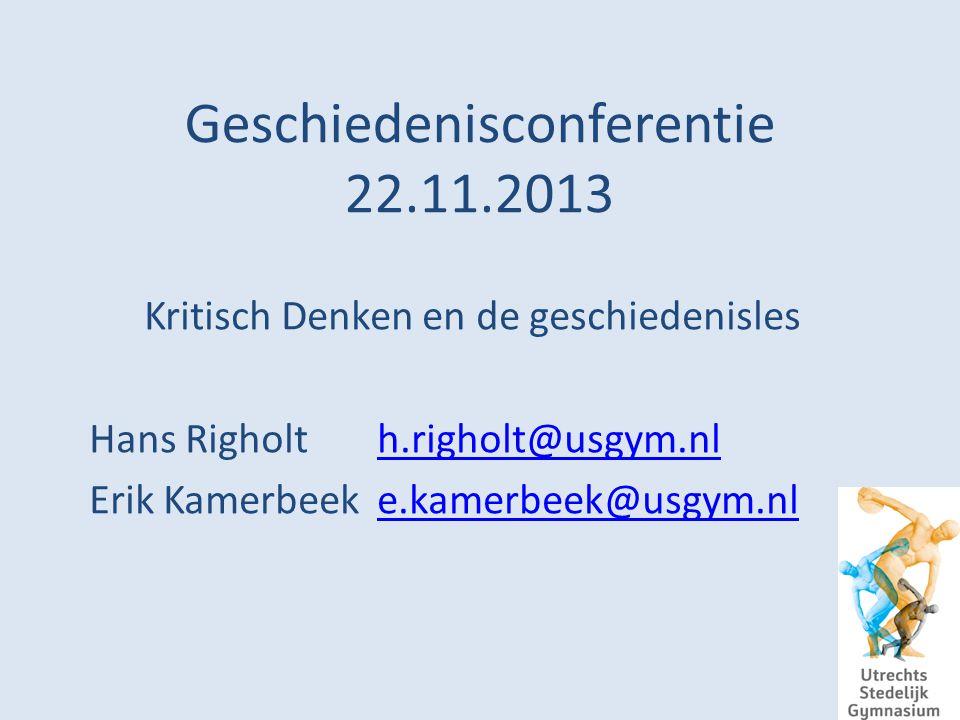 Geschiedenisconferentie 22.11.2013 Kritisch Denken en de geschiedenisles Hans Righolth.righolt@usgym.nlh.righolt@usgym.nl Erik Kamerbeeke.kamerbeek@usgym.nle.kamerbeek@usgym.nl