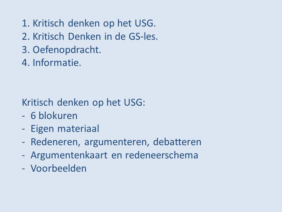 1. Kritisch denken op het USG. 2. Kritisch Denken in de GS-les. 3. Oefenopdracht. 4. Informatie. Kritisch denken op het USG: -6 blokuren -Eigen materi